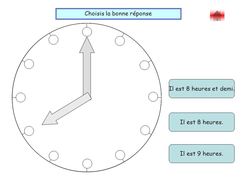 Choisis la bonne réponse Bravo ! Il est 8 heures et demi. Il est 9 heures. Il est 8 heures.