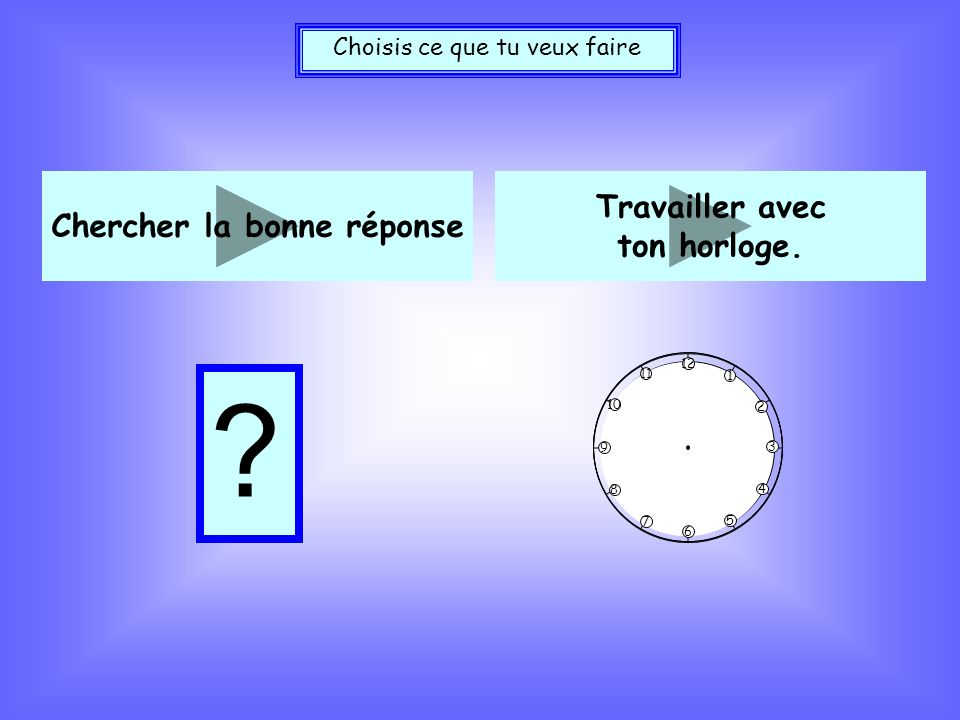 Chercher la bonne réponse Travailler avec ton horloge.