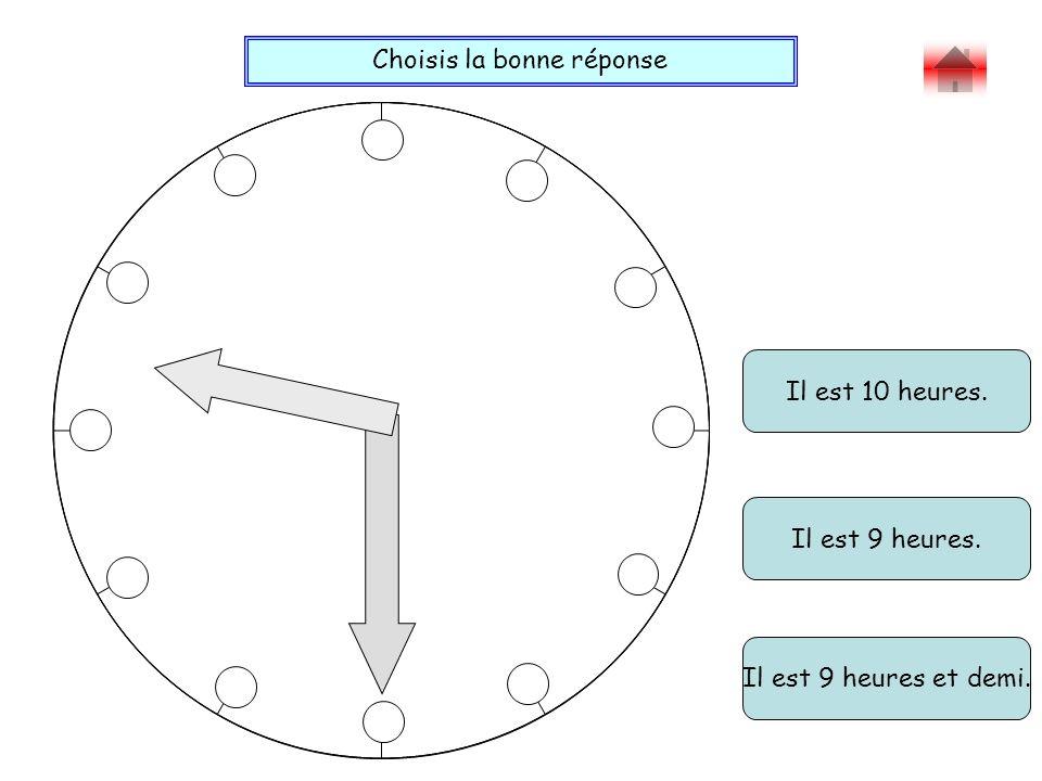 Choisis la bonne réponse Bravo ! Il est 10 heures. Il est 9 heures et demi. Il est 9 heures.