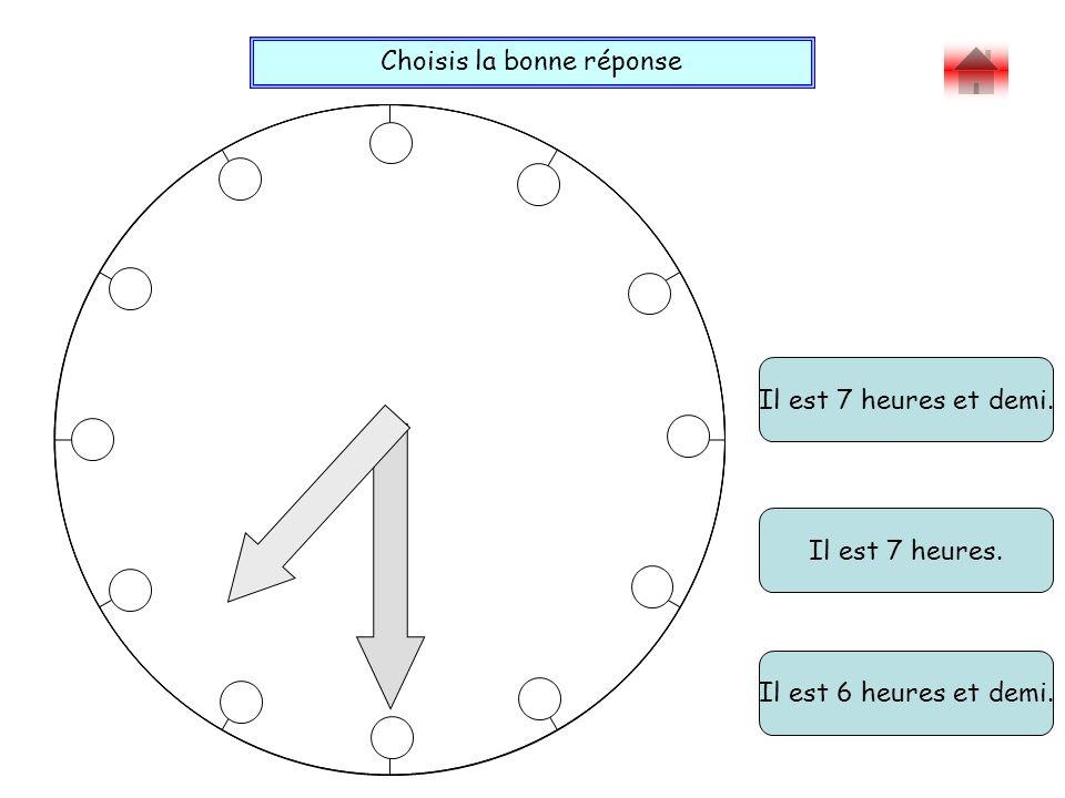 Choisis la bonne réponse Bravo ! Il est 7 heures et demi. Il est 6 heures et demi. Il est 7 heures.
