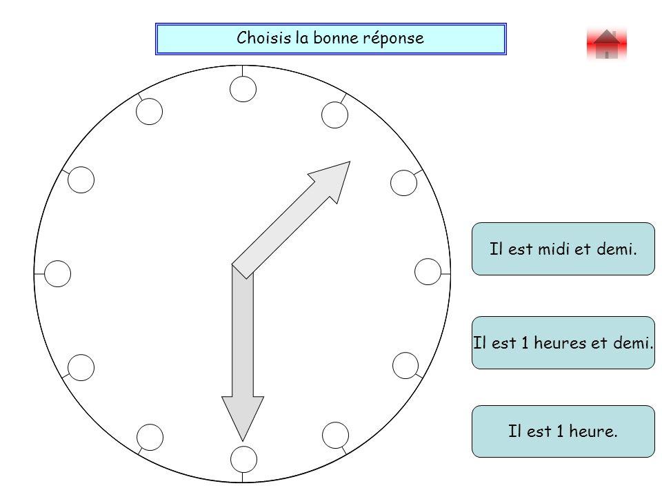 Choisis la bonne réponse Bravo ! Il est midi et demi. Il est 1 heure. Il est 1 heures et demi.