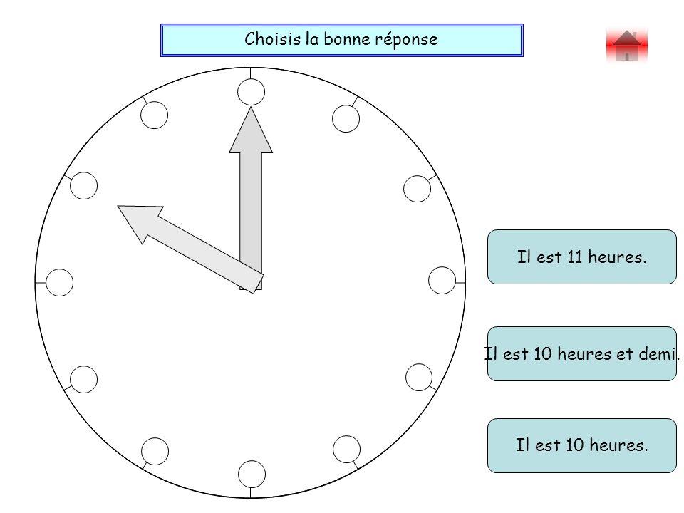 Choisis la bonne réponse Bravo ! Il est 11 heures. Il est 10 heures. Il est 10 heures et demi.