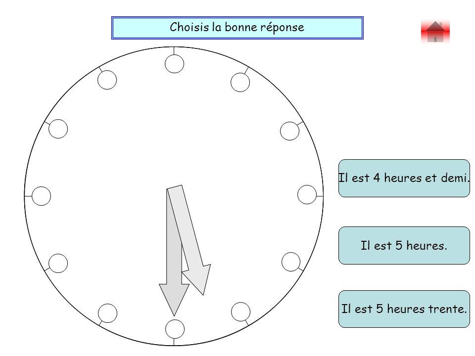 Choisis la bonne réponse Bravo ! Il est 4 heures et demi. Il est 5 heures trente. Il est 5 heures.