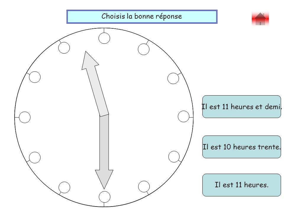 Choisis la bonne réponse Bravo . Il est 11 heures et demi.