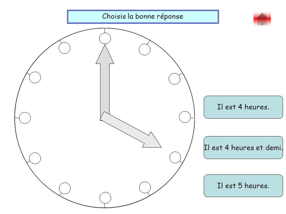 Choisis la bonne réponse Bravo ! Il est 4 heures. Il est 5 heures. Il est 4 heures et demi.