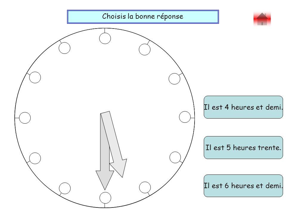 Choisis la bonne réponse Bravo . Il est 4 heures et demi.