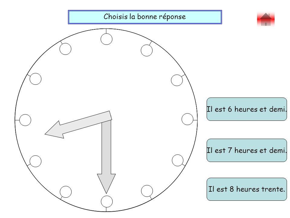Choisis la bonne réponse Bravo . Il est 6 heures et demi.