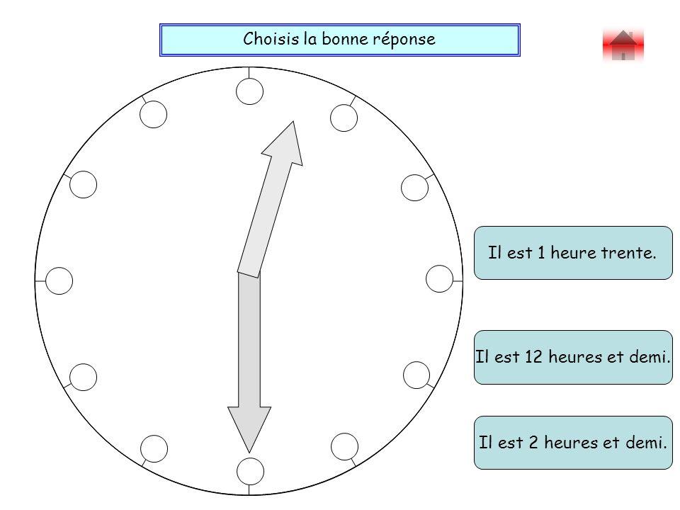 Choisis la bonne réponse Bravo .Il est 12 heures et demi.