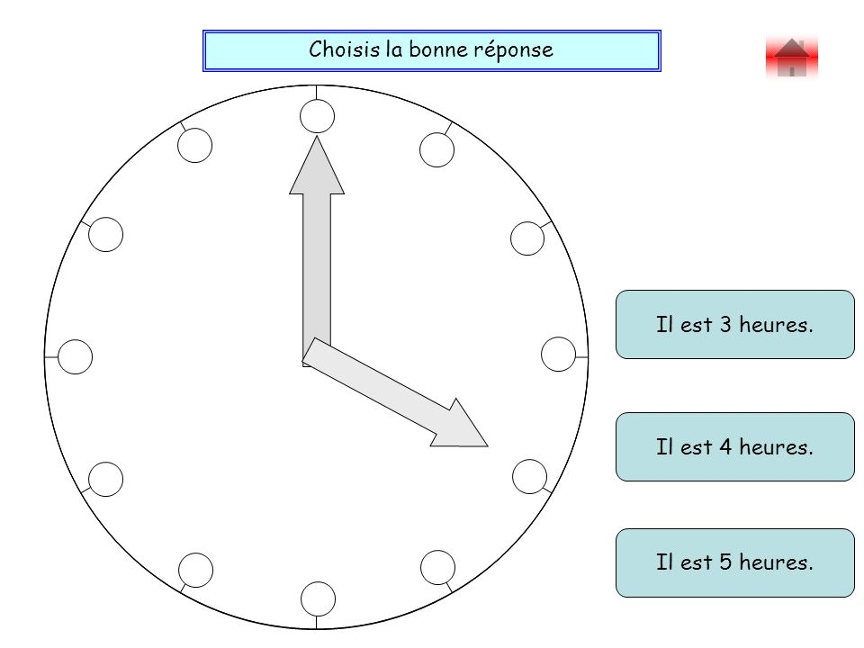Choisis la bonne réponse Bravo ! Il est 10 heures 25. Il est 5 heures moins 10. Il est 4 heures 55.