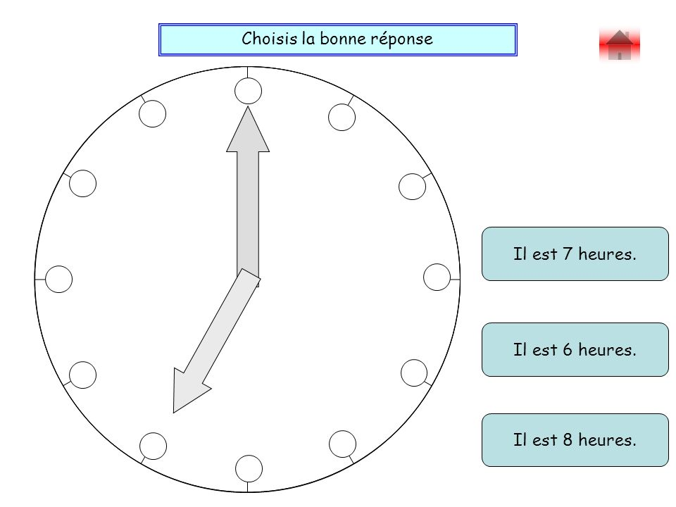 Choisis la bonne réponse Bravo ! Il est 6 heures 10. Il est 6 heures quart. Il est 2 heures 30.