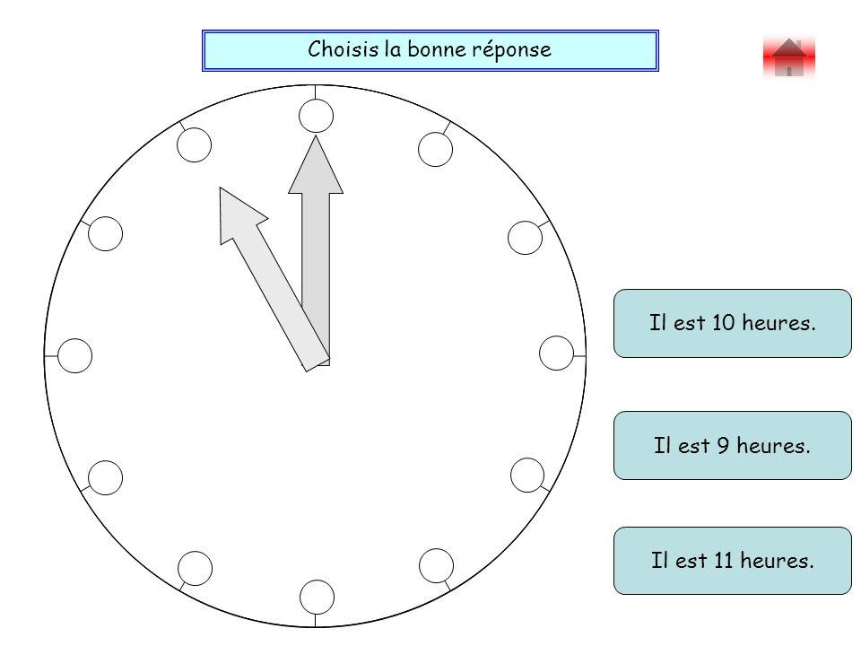Choisis la bonne réponse Bravo ! Il est 10 heures. Il est 9 heures. Il est 11 heures.