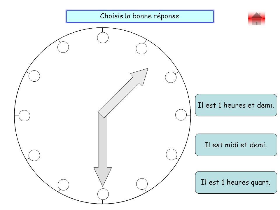 Choisis la bonne réponse Bravo . Il est 1 heures et demi.