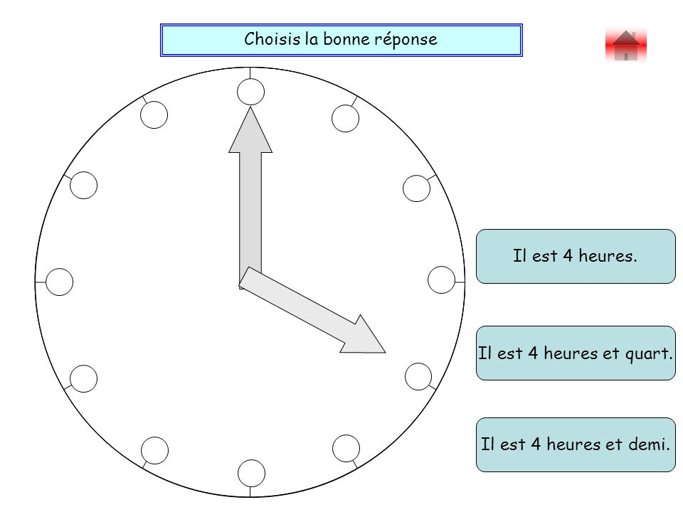 Choisis la bonne réponse Bravo .Il est 4 heures. Il est 4 heures et demi.
