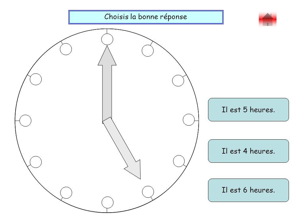 Choisis la bonne réponse Bravo ! Il est 5 heures. Il est 4 heures. Il est 6 heures.