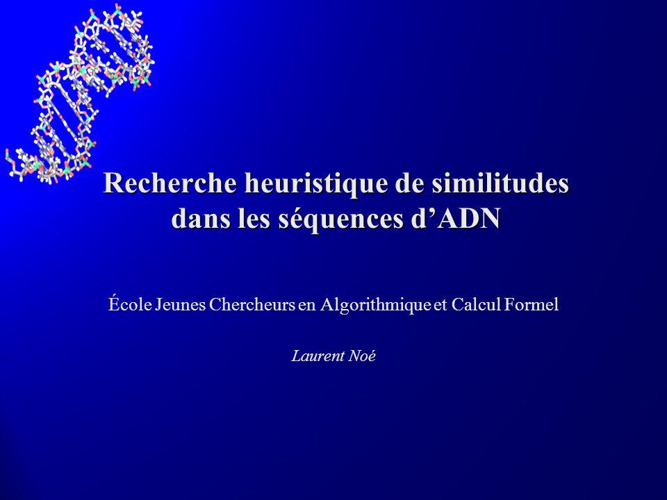 Recherche heuristique de similitudes dans les séquences dADN École Jeunes Chercheurs en Algorithmique et Calcul Formel Laurent Noé