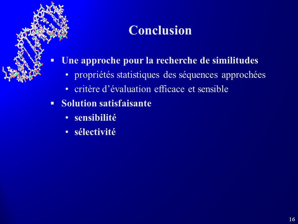 16 Conclusion Une approche pour la recherche de similitudes propriétés statistiques des séquences approchées critère dévaluation efficace et sensible Solution satisfaisante sensibilité sélectivité