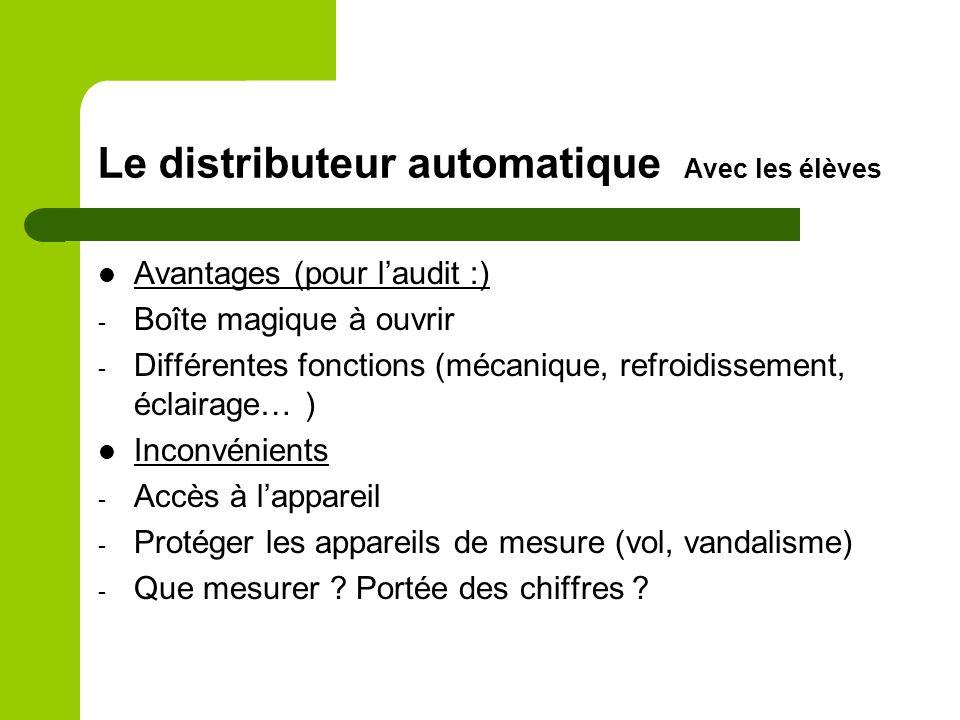 Le distributeur automatique Avec les élèves Avantages (pour laudit :) - Boîte magique à ouvrir - Différentes fonctions (mécanique, refroidissement, éclairage… ) Inconvénients - Accès à lappareil - Protéger les appareils de mesure (vol, vandalisme) - Que mesurer .