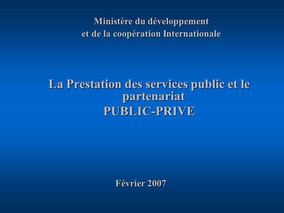 La Prestation des services public et le partenariat PUBLIC-PRIVE Février 2007 Février 2007 Ministère du développement et de la coopération Internationale