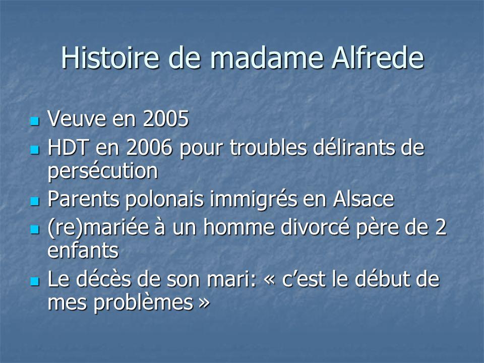 Histoire de madame Alfrede Veuve en 2005 Veuve en 2005 HDT en 2006 pour troubles délirants de persécution HDT en 2006 pour troubles délirants de persé