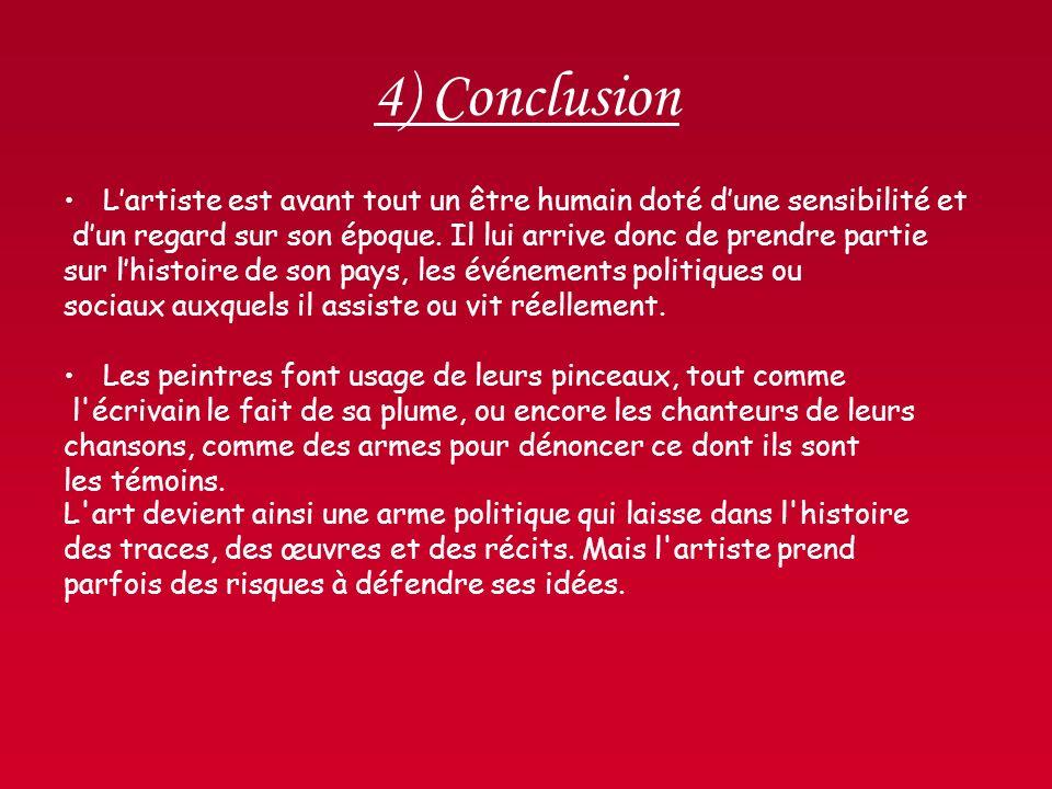 4) Conclusion Lartiste est avant tout un être humain doté dune sensibilité et dun regard sur son époque. Il lui arrive donc de prendre partie sur lhis