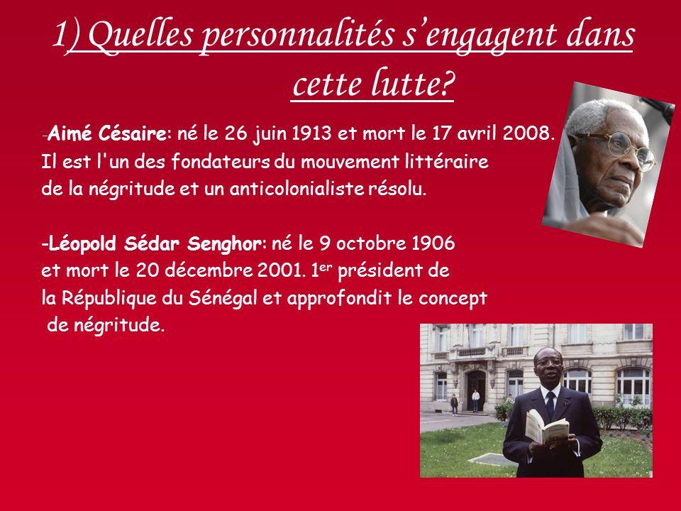 1) Quelles personnalités sengagent dans cette lutte? - Aimé Césaire: né le 26 juin 1913 et mort le 17 avril 2008. Il est l'un des fondateurs du mouvem
