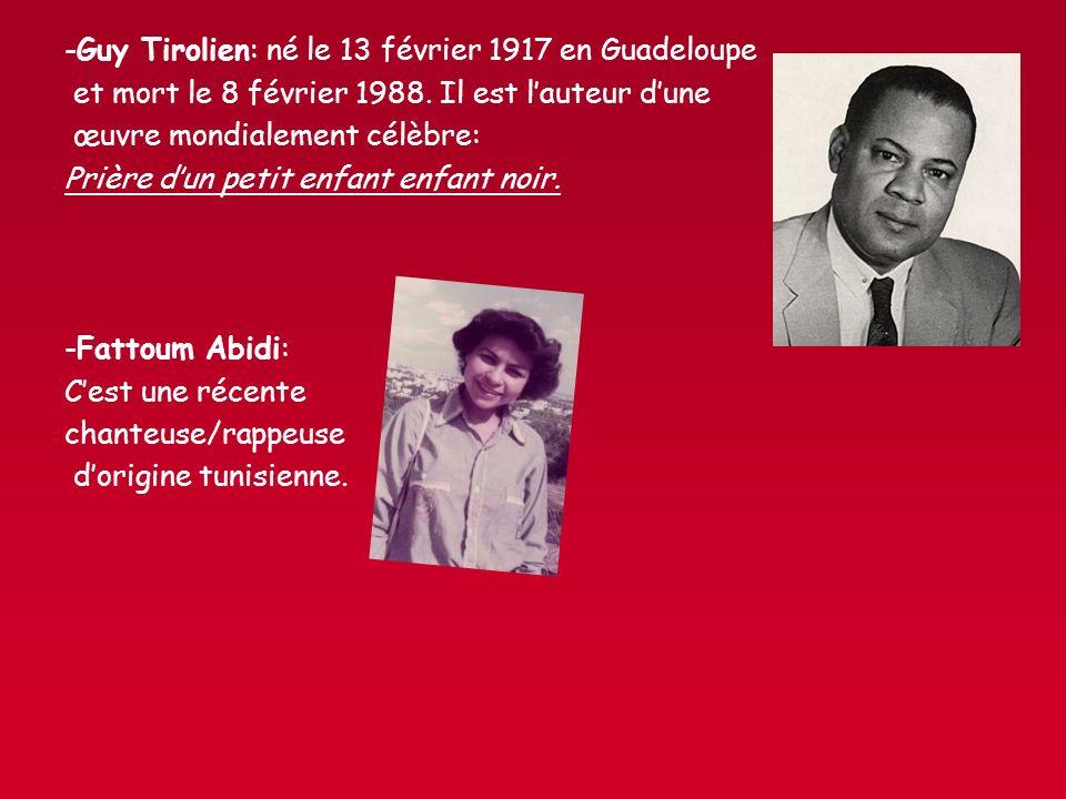 -Guy Tirolien: né le 13 février 1917 en Guadeloupe et mort le 8 février 1988. Il est lauteur dune œuvre mondialement célèbre: Prière dun petit enfant