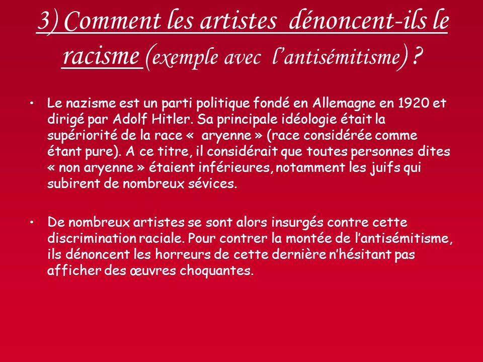 3) Comment les artistes dénoncent-ils le racisme ( exemple avec lantisémitisme ) ? Le nazisme est un parti politique fondé en Allemagne en 1920 et dir