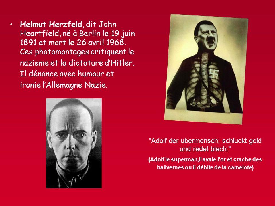 Helmut Herzfeld, dit John Heartfield, né à Berlin le 19 juin 1891 et mort le 26 avril 1968. Ces photomontages critiquent le nazisme et la dictature dH