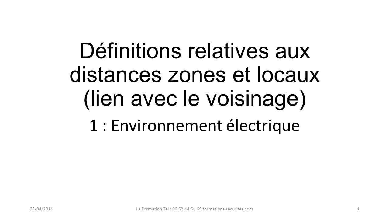 Définitions relatives aux distances zones et locaux (lien avec le voisinage) 1 : Environnement électrique 08/04/2014La Formation Tél : 06 62 44 61 69 formations-securites.com1