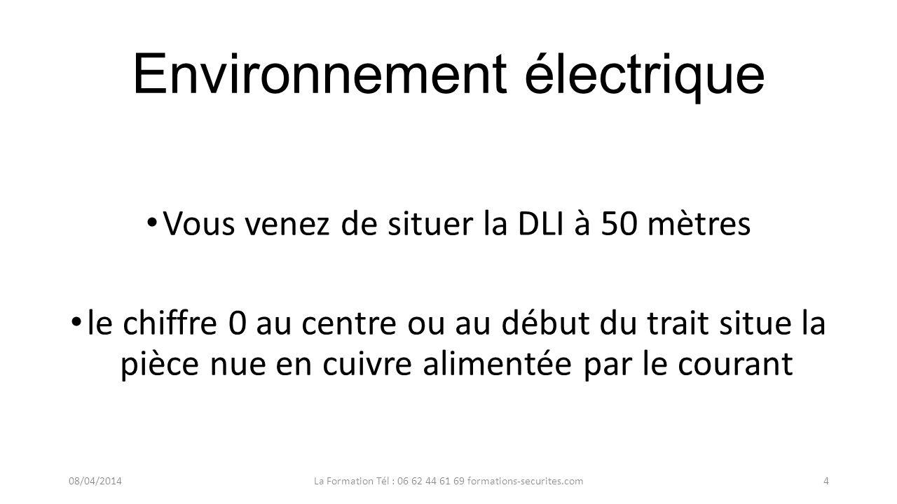 Environnement électrique Vous venez de situer la DLI à 50 mètres le chiffre 0 au centre ou au début du trait situe la pièce nue en cuivre alimentée par le courant 08/04/2014La Formation Tél : 06 62 44 61 69 formations-securites.com4