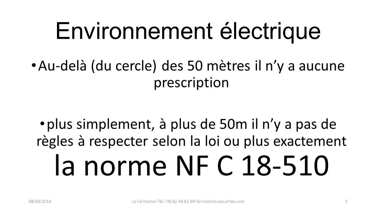 Environnement électrique Au-delà (du cercle) des 50 mètres il ny a aucune prescription plus simplement, à plus de 50m il ny a pas de règles à respecter selon la loi ou plus exactement la norme NF C 18-510 08/04/2014La Formation Tél : 06 62 44 61 69 formations-securites.com5