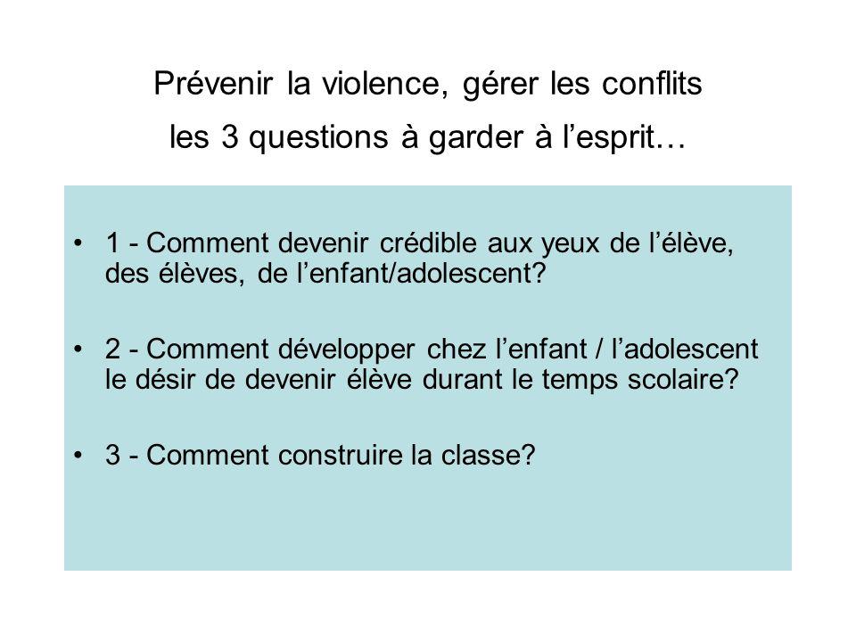 Prévenir la violence, gérer les conflits les 3 questions à garder à lesprit… 1 - Comment devenir crédible aux yeux de lélève, des élèves, de lenfant/a