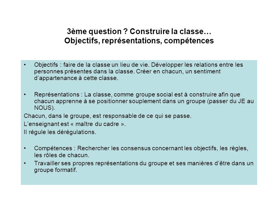 3ème question ? Construire la classe… Objectifs, représentations, compétences Objectifs : faire de la classe un lieu de vie. Développer les relations