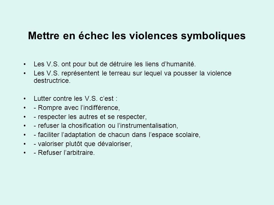 Mettre en échec les violences symboliques Les V.S. ont pour but de détruire les liens dhumanité. Les V.S. représentent le terreau sur lequel va pousse
