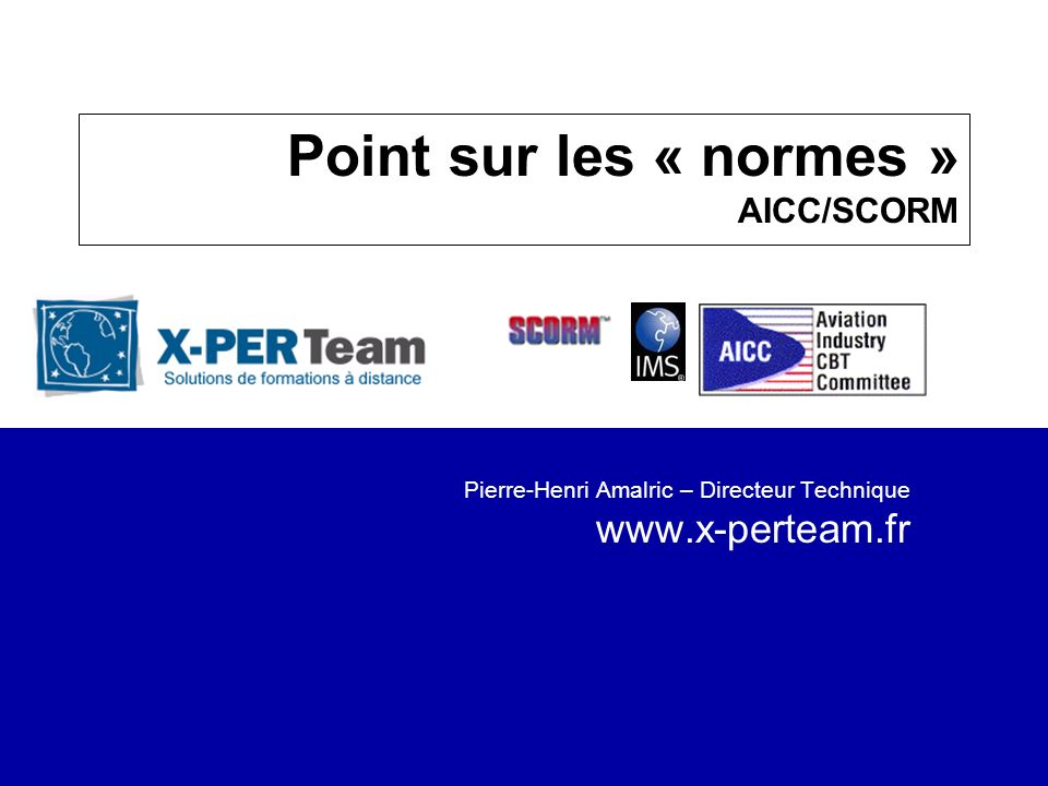 Solutions de formation à distance 22 Complément dinformation Références X-PERTeam –Contact par e-mail : pamalric@x-perteam.frpamalric@x-perteam.fr –Mise en place de site pilote WBT (test produit) www.ielearning.com –Téléchargement des exemples et de la présentation http://www.x-perteam.fr/seminaire/ http://www.x-perteam.fr/seminaire/ Exemple Flash : http://www.macromedia.com/support/flash/application s/quiz_tutorial/ http://www.macromedia.com/support/flash/application s/quiz_tutorial/ Références : www.aicc.org / www.adlnet.org / www.imsproject.orgwww.aicc.orgwww.adlnet.org www.imsproject.org