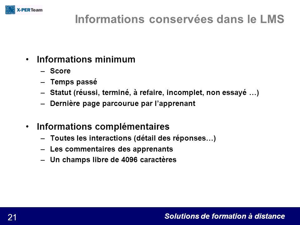 Solutions de formation à distance 21 Informations conservées dans le LMS Informations minimum –Score –Temps passé –Statut (réussi, terminé, à refaire,