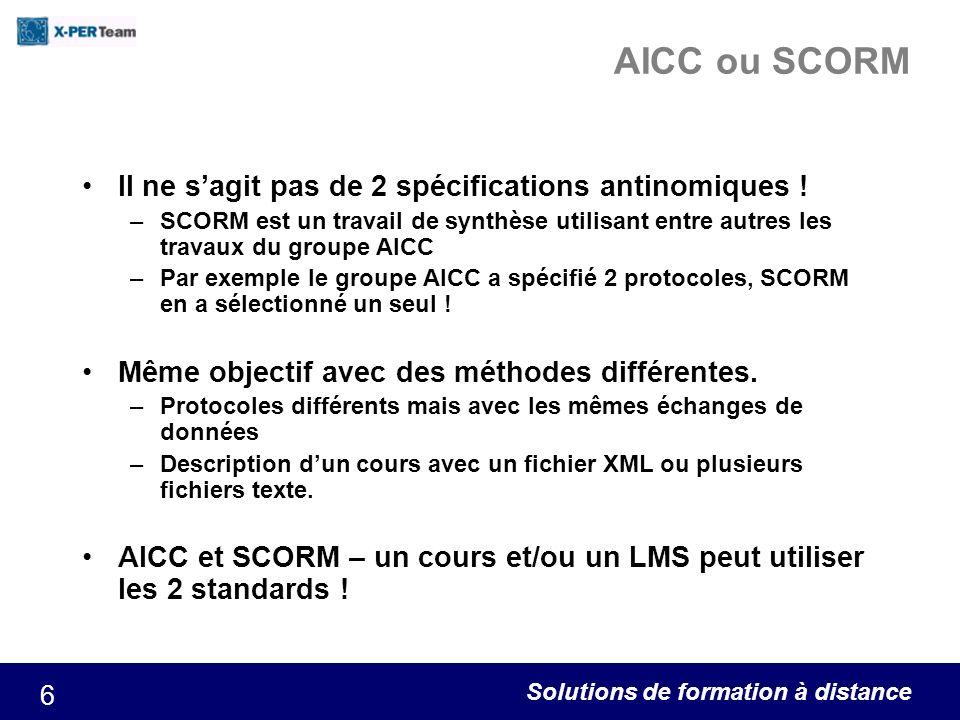 Solutions de formation à distance 6 AICC ou SCORM Il ne sagit pas de 2 spécifications antinomiques ! –SCORM est un travail de synthèse utilisant entre