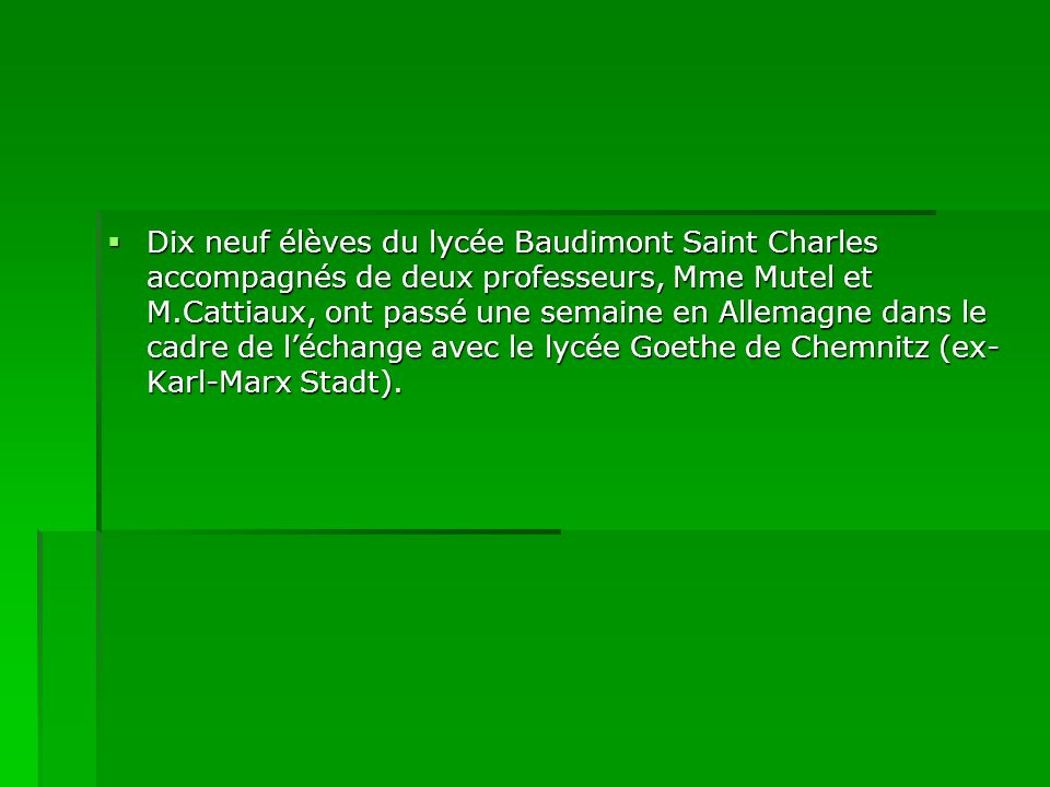 Dix neuf élèves du lycée Baudimont Saint Charles accompagnés de deux professeurs, Mme Mutel et M.Cattiaux, ont passé une semaine en Allemagne dans le cadre de léchange avec le lycée Goethe de Chemnitz (ex- Karl-Marx Stadt).