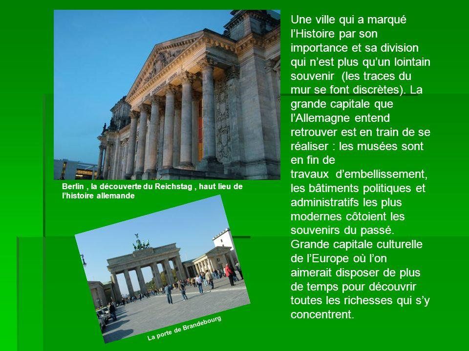 Berlin, la découverte du Reichstag, haut lieu de lhistoire allemande Une ville qui a marqué lHistoire par son importance et sa division qui nest plus quun lointain souvenir (les traces du mur se font discrètes).