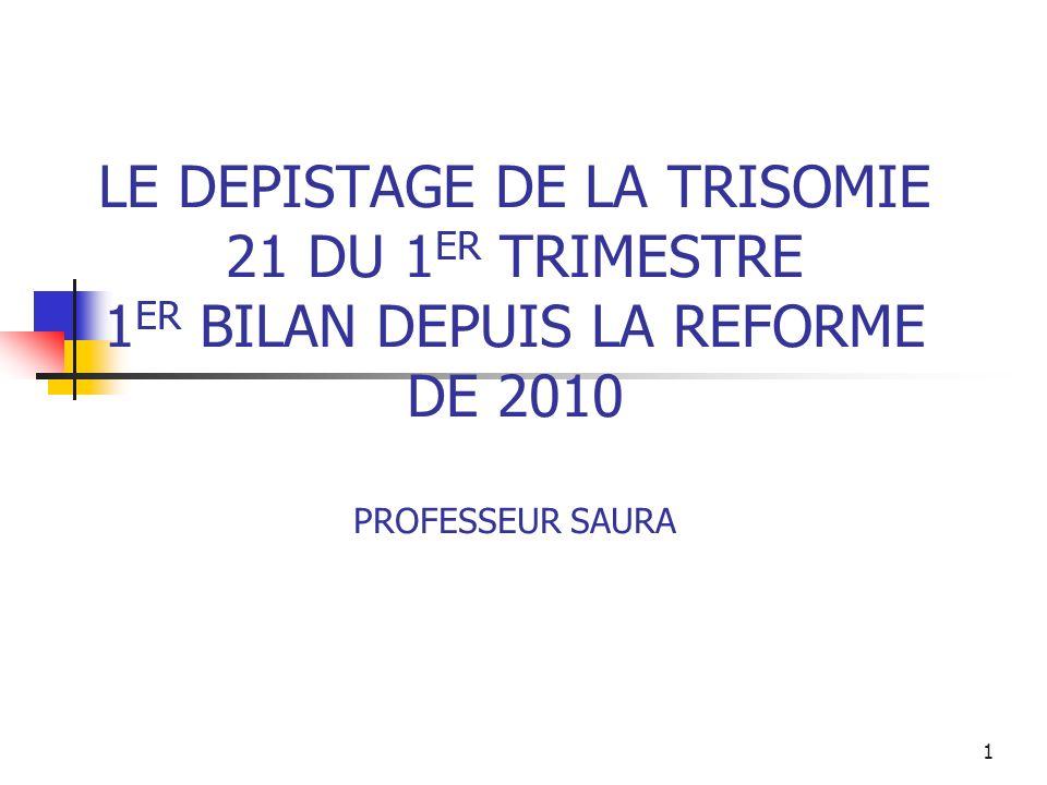 LE DEPISTAGE DE LA TRISOMIE 21 DU 1 ER TRIMESTRE 1 ER BILAN DEPUIS LA REFORME DE 2010 PROFESSEUR SAURA 1
