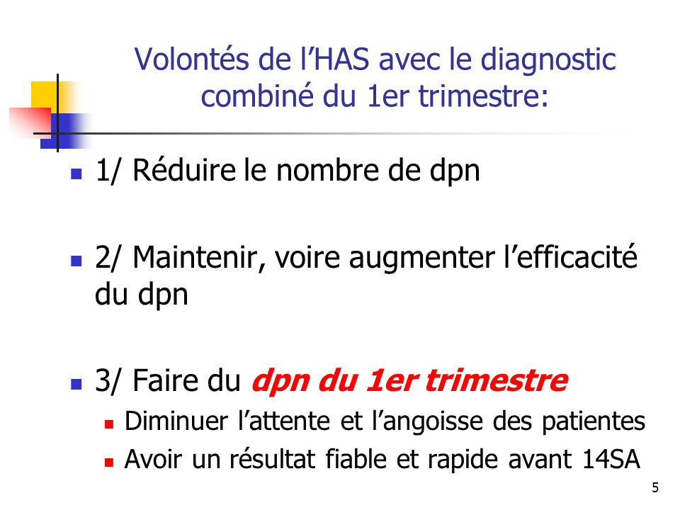 Volontés de lHAS avec le diagnostic combiné du 1er trimestre: 1/ Réduire le nombre de dpn 2/ Maintenir, voire augmenter lefficacité du dpn 3/ Faire du dpn du 1er trimestre Diminuer lattente et langoisse des patientes Avoir un résultat fiable et rapide avant 14SA 5