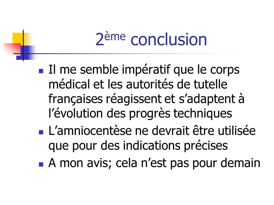 2 ème conclusion Il me semble impératif que le corps médical et les autorités de tutelle françaises réagissent et sadaptent à lévolution des progrès techniques Lamniocentèse ne devrait être utilisée que pour des indications précises A mon avis; cela nest pas pour demain