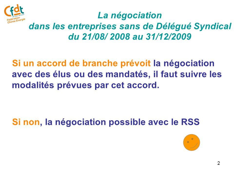 2 La négociation dans les entreprises sans de Délégué Syndical du 21/08/ 2008 au 31/12/2009 Si un accord de branche prévoit la négociation avec des élus ou des mandatés, il faut suivre les modalités prévues par cet accord.
