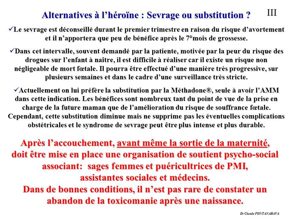 Dr Claude FONTANARAVA III Alternatives à lhéroïne : Sevrage ou substitution ? Le sevrage est déconseillé durant le premier trimestre en raison du risq