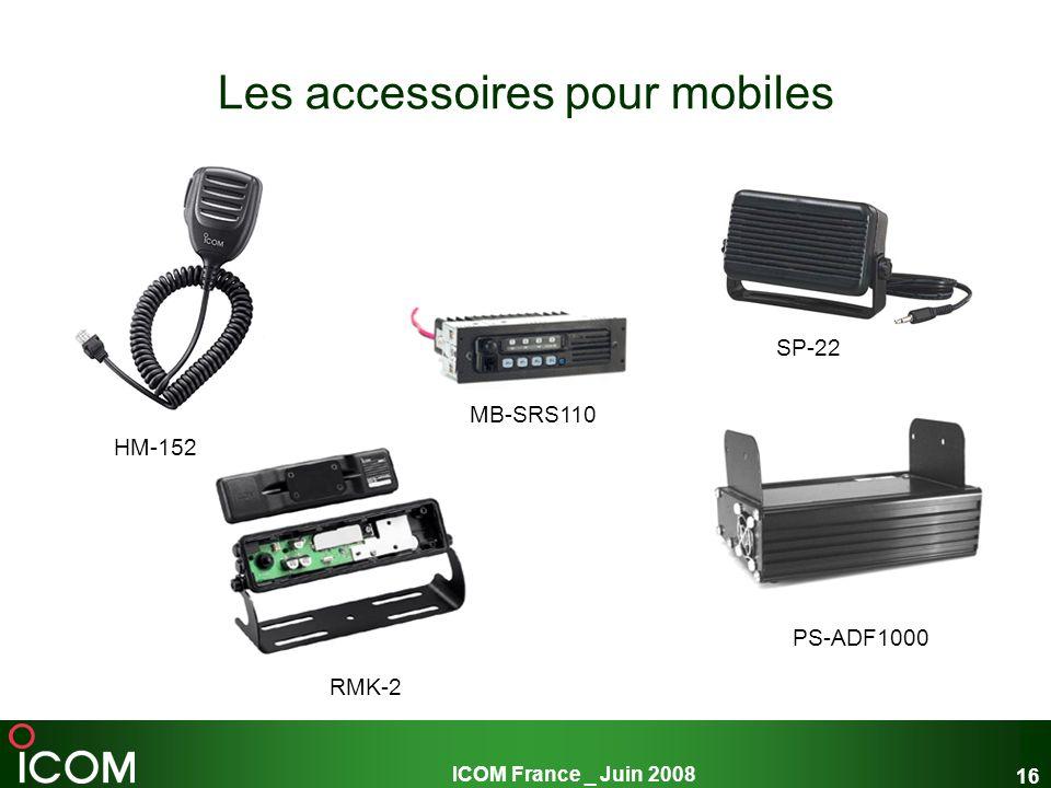 ICOM France _ Juin 2008 16 Les accessoires pour mobiles HM-152 SP-22 RMK-2 PS-ADF1000 MB-SRS110