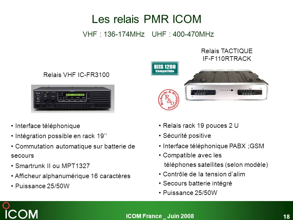 ICOM France _ Juin 2008 18 Les relais PMR ICOM VHF : 136-174MHz UHF : 400-470MHz Interface téléphonique Intégration possible en rack 19 Commutation au