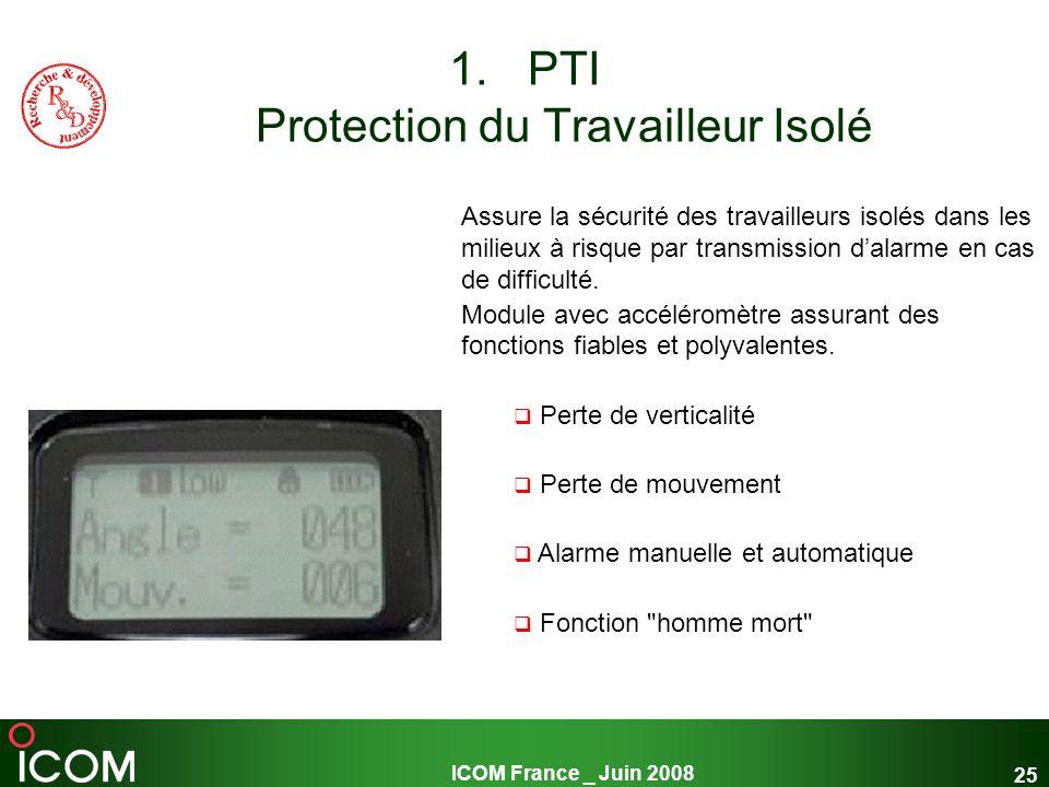 ICOM France _ Juin 2008 25 1.PTI Protection du Travailleur Isolé Assure la sécurité des travailleurs isolés dans les milieux à risque par transmission