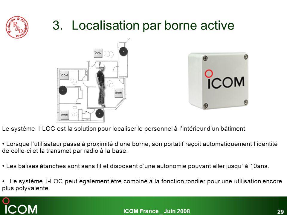ICOM France _ Juin 2008 29 3.Localisation par borne active Le système I-LOC est la solution pour localiser le personnel à lintérieur dun bâtiment. Lor