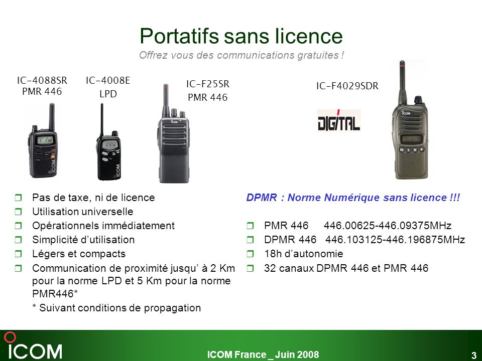 ICOM France _ Juin 2008 3 Portatifs sans licence Offrez vous des communications gratuites ! Pas de taxe, ni de licence Utilisation universelle Opérati