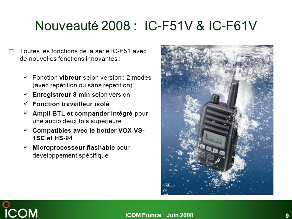 ICOM France _ Juin 2008 9 Nouveauté 2008 : IC-F51V & IC-F61V Toutes les fonctions de la série IC-F51 avec de nouvelles fonctions innovantes : Fonction